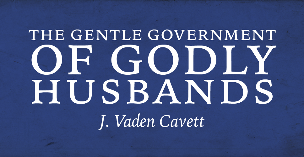 The Gentle Government of Godly Husbands